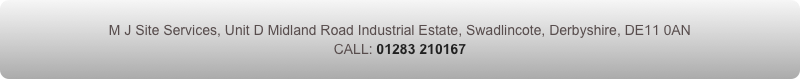 M J Site Services, Unit D Midland Road Industrial Estate, Swadlincote, Derbyshire, DE11 0AN  CALL: 01283 210167